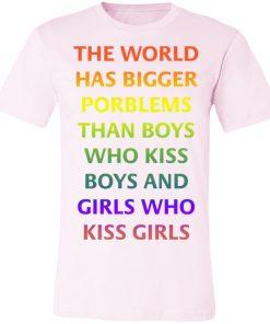 The World Has Bigger Porblems Than Boys Who Kiss Boys And Girls Who Kiss Girls Shirt