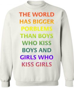 The World Has Bigger Porblems Than Boys Who Kiss Boys And Girls Who Kiss Girls sweater