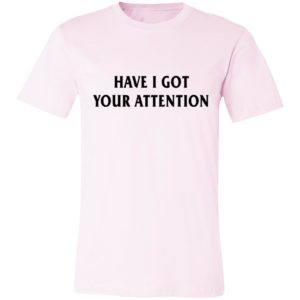 Have I Got Your Attention Shirt