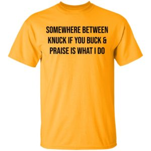 Somewhere Between Knuck If You Buck & Praise Is What I Do shirt