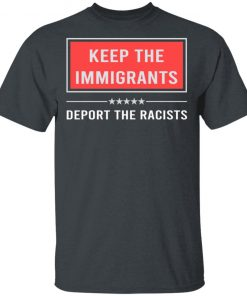 Keep the immigrants deport the racists shirt