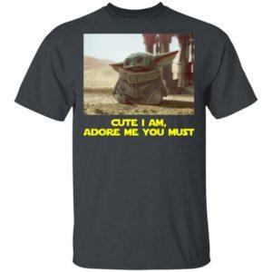 Baby Yoda Cute I Am, Adore Me You Must Shirt