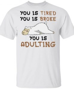 You Is Tired You Is Broke You Is Adulting Shirt