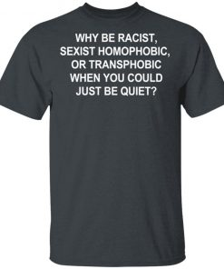 Why Be Racist Sexist Homophobic or Transphobic Tee Shirt