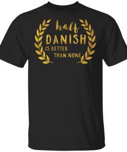 Half Danish Is Better Than None Shirt