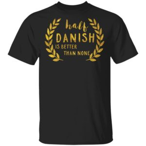 Half Danish Is Better Than None Shirt