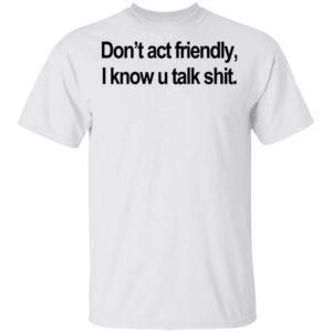 Don't Act Friendly, I Know U Talk Shit Shirt Ls Hoodie