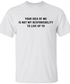 YOUR IDEA OF ME IS NOT MY RESPONSIBILITY TO LIVE UP TO SHIRT