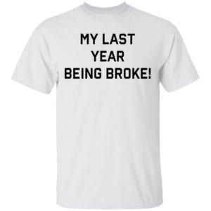 My Last Year Being Broke Shirt Ls Hoodie