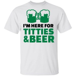 St. Patrick's Day Saying with I'm Here For Titties and beer Shirt