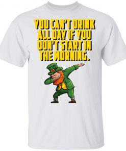 You Can't Drink All Day If You Don't Start In The Morning St Patrick's Day Funny Shirt