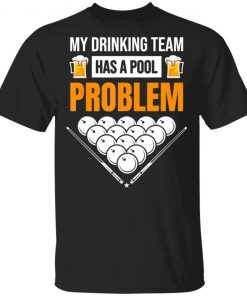 My Drinking Team Has A Pool Problem Billiards Beer T-Shirt Ls Hoodie