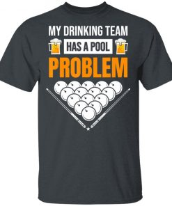 My Drinking Team Has A Pool Problem Billiards Beer T-Shirt Ls Hoodie