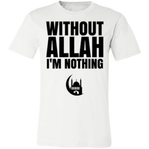 Without Allah I'm Nothing Islam Muslim Mosque Ramadan Shirt