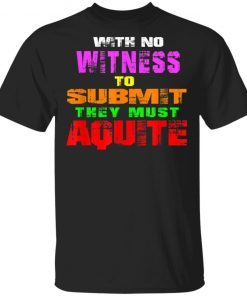 With No Witness To Submit They Must Aquite T-Shirt Ls Hoodie