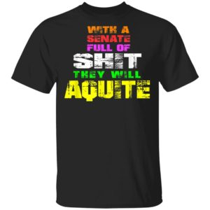 With a Senate Full Of Shit They Will Aquite T-Shirt Ls Hoodie