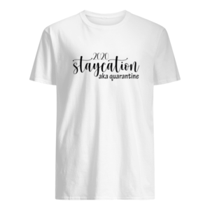 2020 staycation aka quarantine shirt