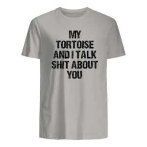 my tortoise and i talk shit about you shirt