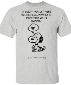 Snoopy In Every Family There Is One Person Who Is Obsessed With Snoopy I Am That Person T-Shirt