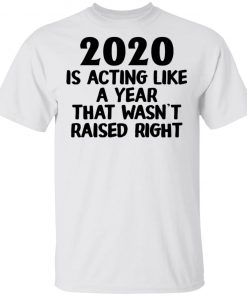 2020 Is Acting Like A Year That Wasn't Raised Right Shirt