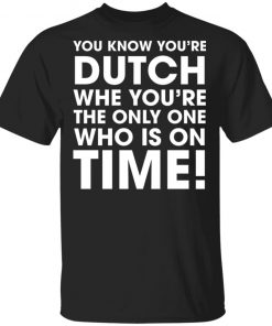 You Know You're Dutch When You're The Only One Who Is On Time Shirt