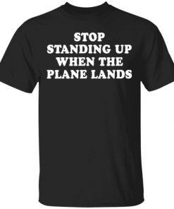 Stop Standing Up When The Plane Lands Shirt, Long Sleeve, Sweatshirt, Tank Top, Hoodie