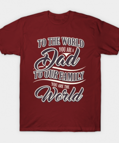 To the world you are a dad to our family you are the world shirt