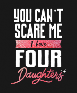You cant scare me I have four daughter T-Shirt