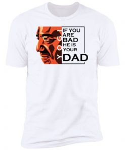If You Are Bad He Is Your Dad Shirt, long Sleeve, hoodie